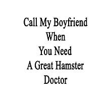 Call My Boyfriend When You Need A Great Hamster Doctor  Photographic Print