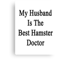 My Husband Is The Best Hamster Doctor  Canvas Print