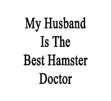 My Husband Is The Best Hamster Doctor  Photographic Print