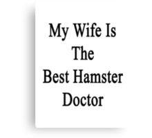 My Wife Is The Best Hamster Doctor  Canvas Print
