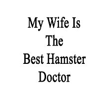My Wife Is The Best Hamster Doctor  Photographic Print