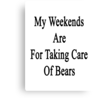 My Weekends Are For Taking Care Of Bears  Canvas Print