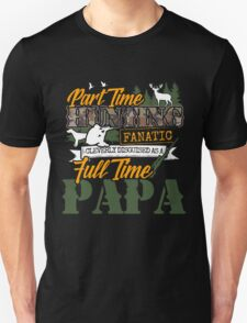 Part time Hunting Full time Papa. Unisex T-Shirt