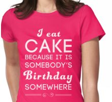 I eat cake because it's somebody's birthday somewhere Womens Fitted T-Shirt