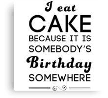 I eat cake because it's somebody's birthday somewhere Canvas Print