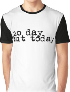 no day but today Graphic T-Shirt