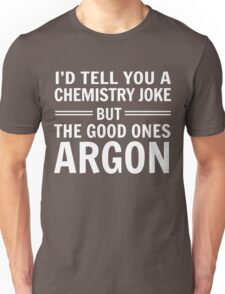 I'd tell you a chemistry joke but the good ones ARGON Unisex T-Shirt