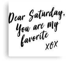 Dear Saturday, you are my favorite. XOX Canvas Print
