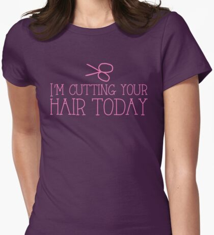 I'm cutting your hair today! cute funny hairdresser stylist design Womens Fitted T-Shirt