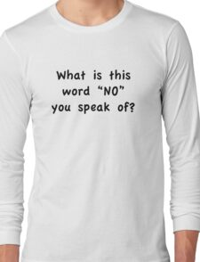 "What Is This Word ""NO"" You Speak Of? Long Sleeve T-Shirt"