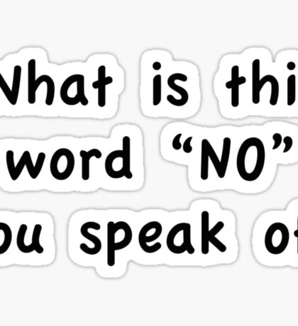 "What Is This Word ""NO"" You Speak Of? Sticker"