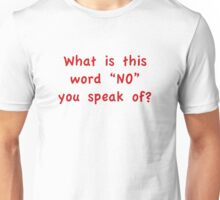 "What Is This Word ""NO"" You Speak Of? Unisex T-Shirt"