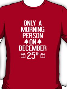 Only A Morning Person On December 25th T-Shirt