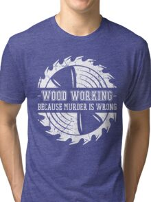 Woodworking Tools,Gift For Woodworker Dad Father,Because Murder Is Wrong Tri-blend T-Shirt