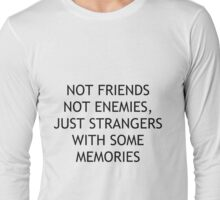 not friends, not enemies, just strangers with some memories Long Sleeve T-Shirt
