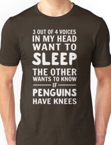 3 out of 4 voices in my head want to sleep. The other wants to know if penguins have knees Unisex T-Shirt
