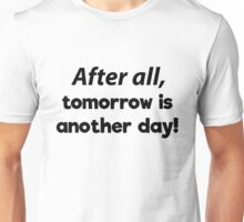 After all, tomorrow is another day! Unisex T-Shirt