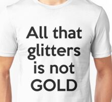 All that glitters is not GOLD Unisex T-Shirt