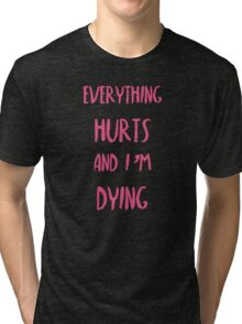 Everything hurts and I'm dying!  Tri-blend T-Shirt