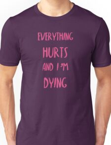 Everything hurts and I'm dying!  Unisex T-Shirt