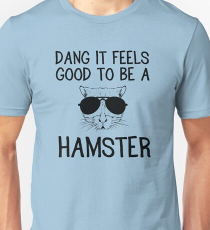 Dang it feels good to be a hamster Unisex T-Shirt
