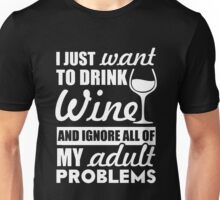 I just want to drink wine and ignore all of my adult problems Unisex T-Shirt