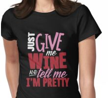 Just give me wine and tell me i am pretty Womens Fitted T-Shirt