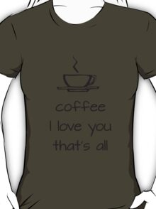 coffee i love you that's all T-Shirt