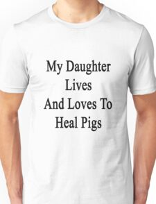 My Daughter Lives And Loves To Heal Pigs  Unisex T-Shirt