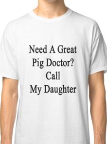 Need A Great Pig Doctor? Call My Daughter  Classic T-Shirt
