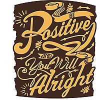 Be Positive And You'll Be Alright Photographic Print