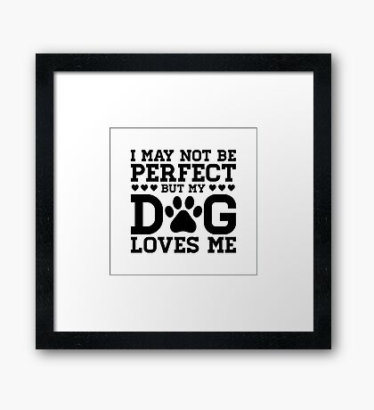 I Might Not Be Perfect But My Dog Loves Me Framed Print