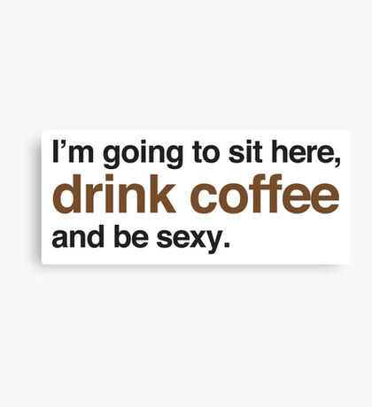 I'm going to site here drink coffee and be sexy Canvas Print