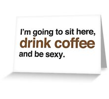 I'm going to site here drink coffee and be sexy Greeting Card