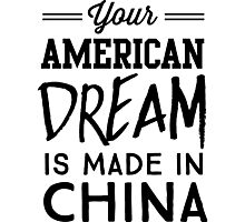 Your American Dream is Made in China Photographic Print