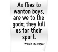 As flies to wanton boys, are we to the gods; they kill us for their sport. Poster