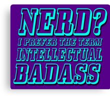 Nerd? I prefer the term Intellectual Badass Canvas Print