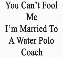 You Can't Fool Me I'm Married To A Water Polo Coach  by supernova23