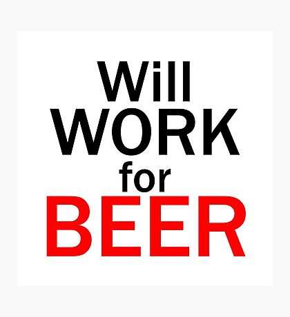 Will work for beer Photographic Print