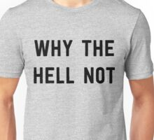 Why the hell not Unisex T-Shirt