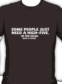 Some people just need a high-five. In the head. With a chair. T-Shirt