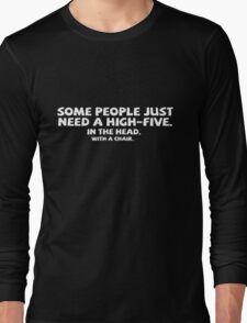 Some people just need a high-five. In the head. With a chair. Long Sleeve T-Shirt