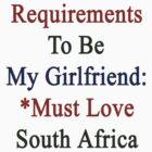 Requirements To Be My Girlfriend: *Must Love South Africa  by supernova23