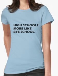 High School? More Like Bye School. Womens Fitted T-Shirt