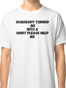 Turned Me Into A Shirt Classic T-Shirt