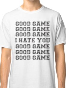 Good Game.  I Hate You. Classic T-Shirt