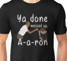 Ya you done messed up a-a-ron t-shirt Unisex T-Shirt