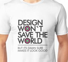 Design Won`t Save The World But Its Damn Sure Makes It Look Good Unisex T-Shirt