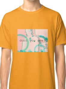 dont you see? Classic T-Shirt