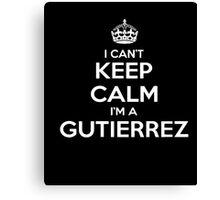 I Can't Keep Calm I'm A Gutierrez TShirt Canvas Print
